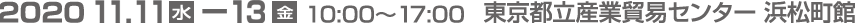 2020年11月11日(水)-13日(金) 10:00~17:00 東京都立産業貿易センター 浜松町館